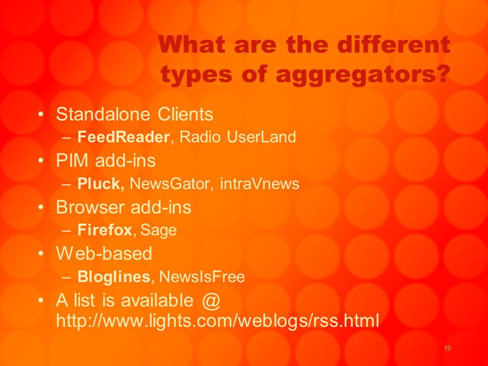 19 What are the different types of aggregators? Standalone Clients –FeedReader, Radio UserLand PIM add-ins –Pluck, NewsGator, intraVnews Browser add-i