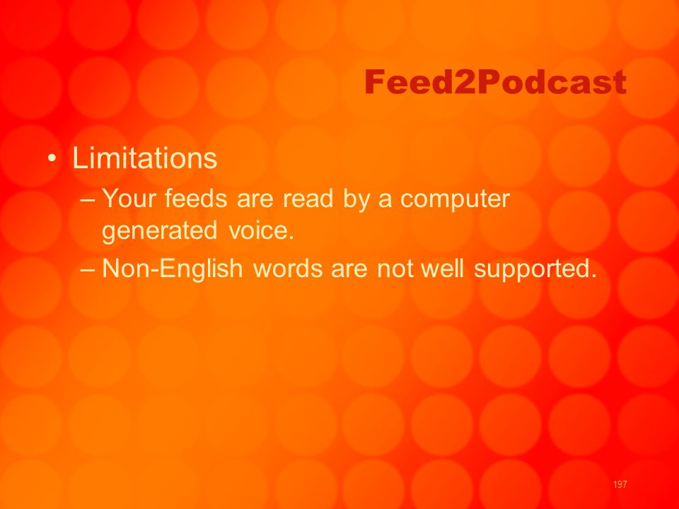 197 Feed2Podcast Limitations –Your feeds are read by a computer generated voice. –Non-English words are not well supported.