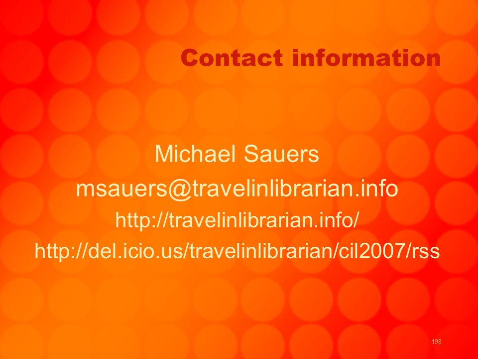 198 Contact information Michael Sauers msauers@travelinlibrarian.info http://travelinlibrarian.info/ http://del.icio.us/travelinlibrarian/cil2007/rss