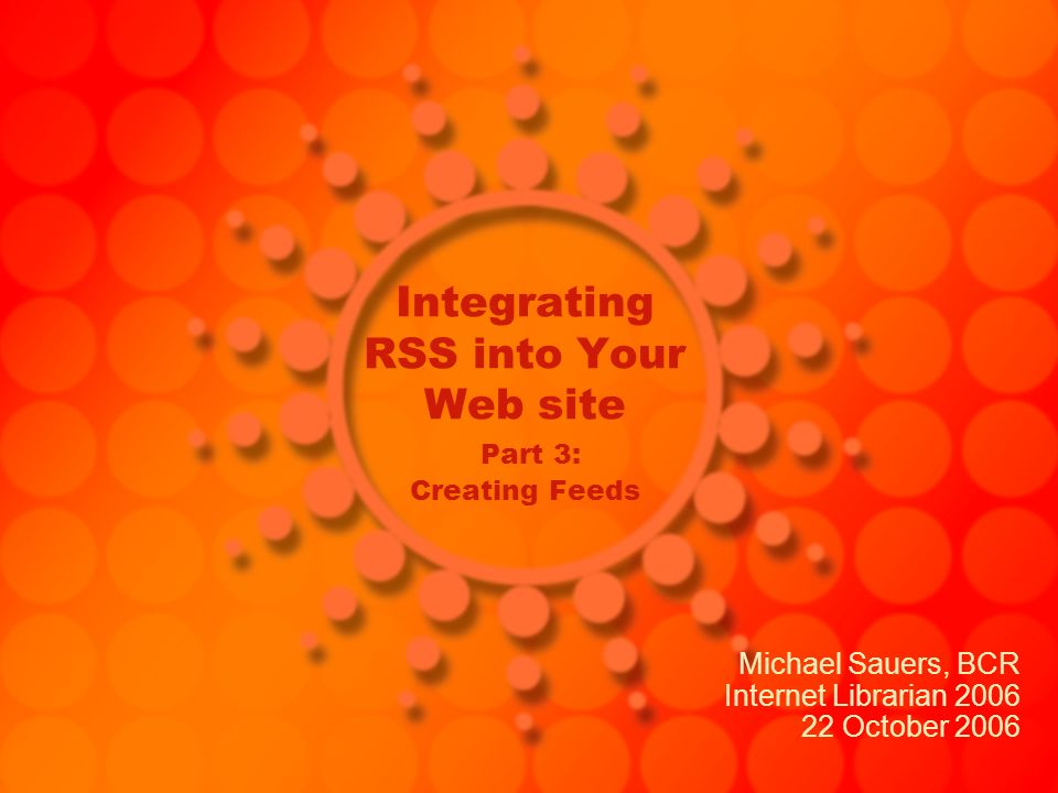 Integrating RSS into Your Web site Part 3: Creating Feeds Michael Sauers, BCR Internet Librarian 2006 22 October 2006