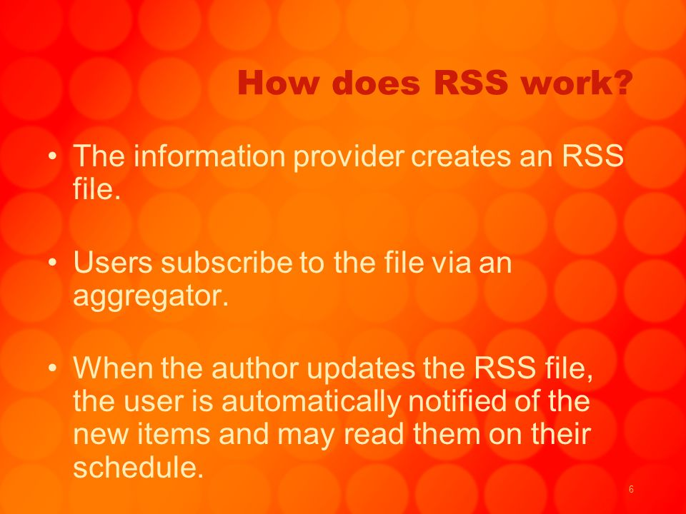 6 How does RSS work? The information provider creates an RSS file. Users subscribe to the file via an aggregator. When the author updates the RSS file