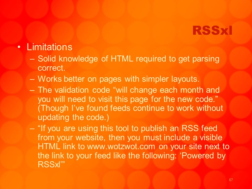 67 RSSxl Limitations –Solid knowledge of HTML required to get parsing correct. –Works better on pages with simpler layouts. –The validation code will