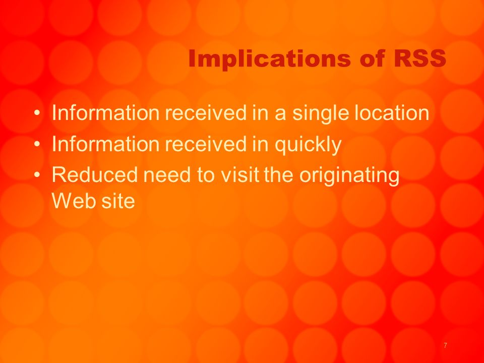 7 Implications of RSS Information received in a single location Information received in quickly Reduced need to visit the originating Web site