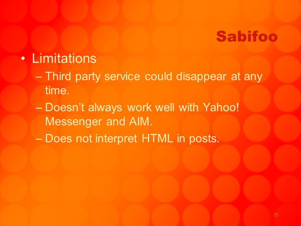 73 Sabifoo Limitations –Third party service could disappear at any time. –Doesnt always work well with Yahoo! Messenger and AIM. –Does not interpret H