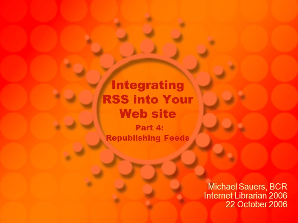 Integrating RSS into Your Web site Part 4: Republishing Feeds Michael Sauers, BCR Internet Librarian 2006 22 October 2006