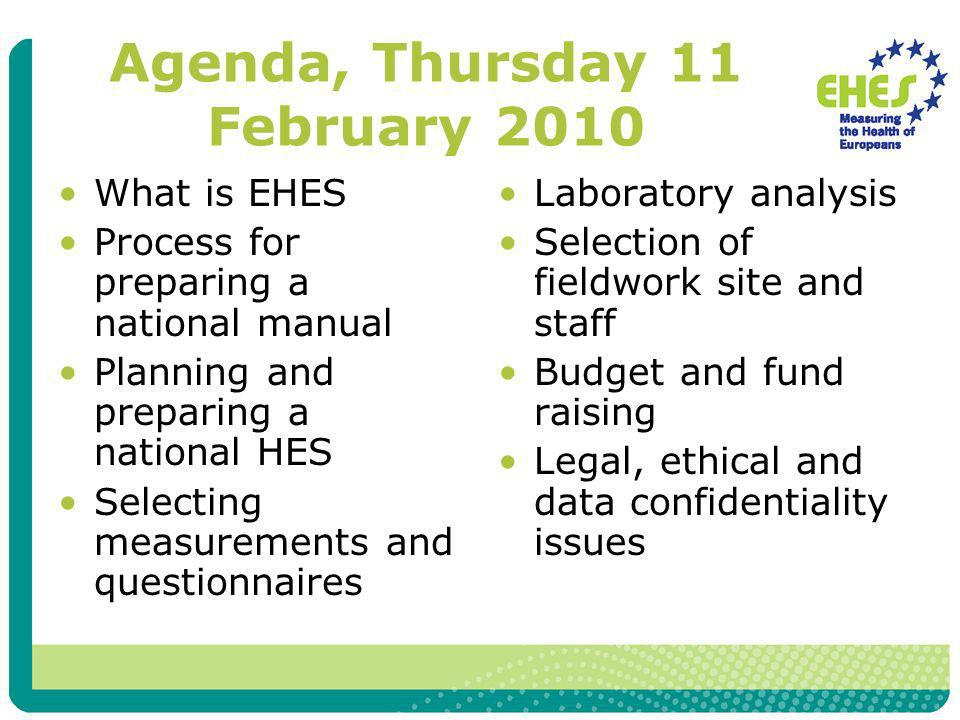 Agenda, Thursday 11 February 2010 What is EHES Process for preparing a national manual Planning and preparing a national HES Selecting measurements an