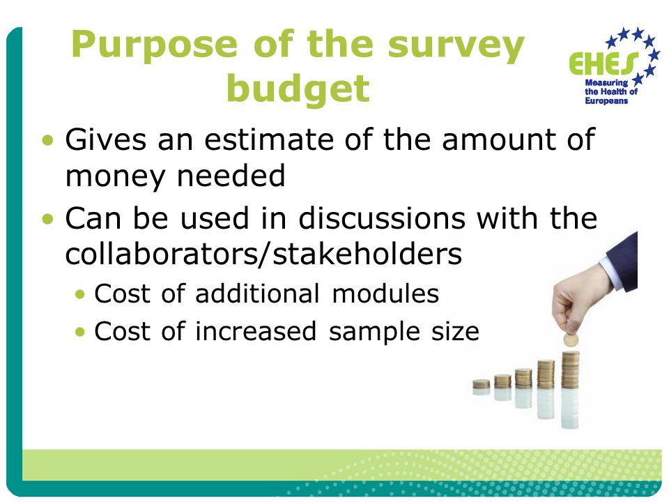 Purpose of the survey budget Gives an estimate of the amount of money needed Can be used in discussions with the collaborators/stakeholders Cost of additional modules Cost of increased sample size
