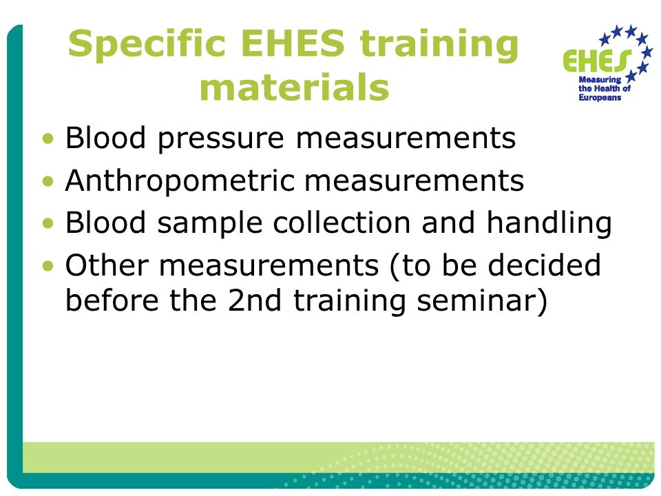 Specific EHES training materials Blood pressure measurements Anthropometric measurements Blood sample collection and handling Other measurements (to be decided before the 2nd training seminar)