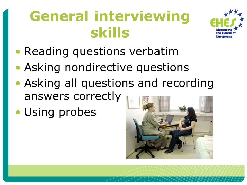 General interviewing skills Reading questions verbatim Asking nondirective questions Asking all questions and recording answers correctly Using probes