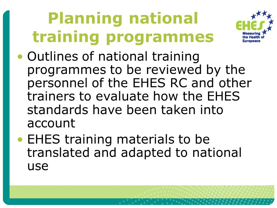 Planning national training programmes Outlines of national training programmes to be reviewed by the personnel of the EHES RC and other trainers to evaluate how the EHES standards have been taken into account EHES training materials to be translated and adapted to national use