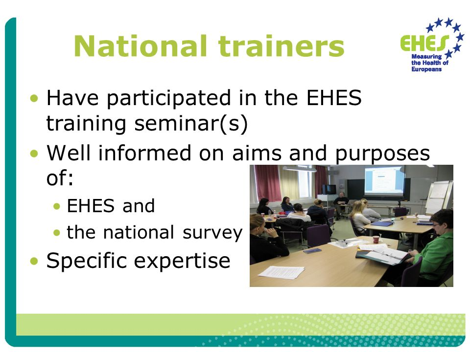 National trainers Have participated in the EHES training seminar(s) Well informed on aims and purposes of: EHES and the national survey Specific expertise