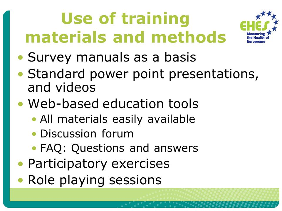 Use of training materials and methods Survey manuals as a basis Standard power point presentations, and videos Web-based education tools All materials easily available Discussion forum FAQ: Questions and answers Participatory exercises Role playing sessions