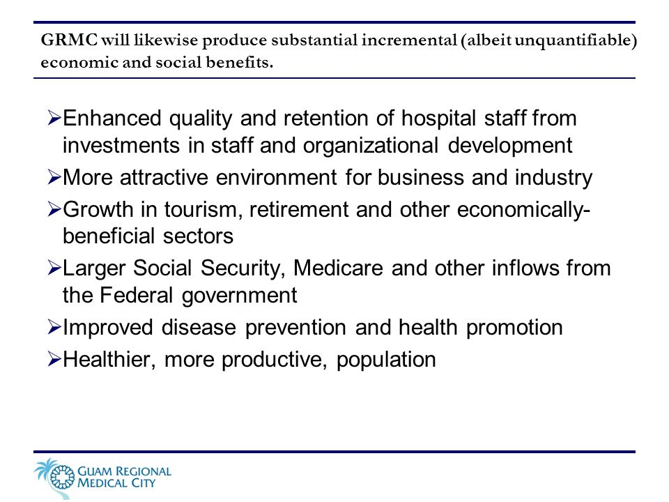 GRMC will likewise produce substantial incremental (albeit unquantifiable) economic and social benefits. Enhanced quality and retention of hospital st
