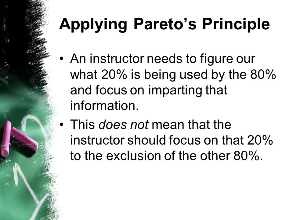 Applying Paretos Principle An instructor needs to figure our what 20% is being used by the 80% and focus on imparting that information. This does not