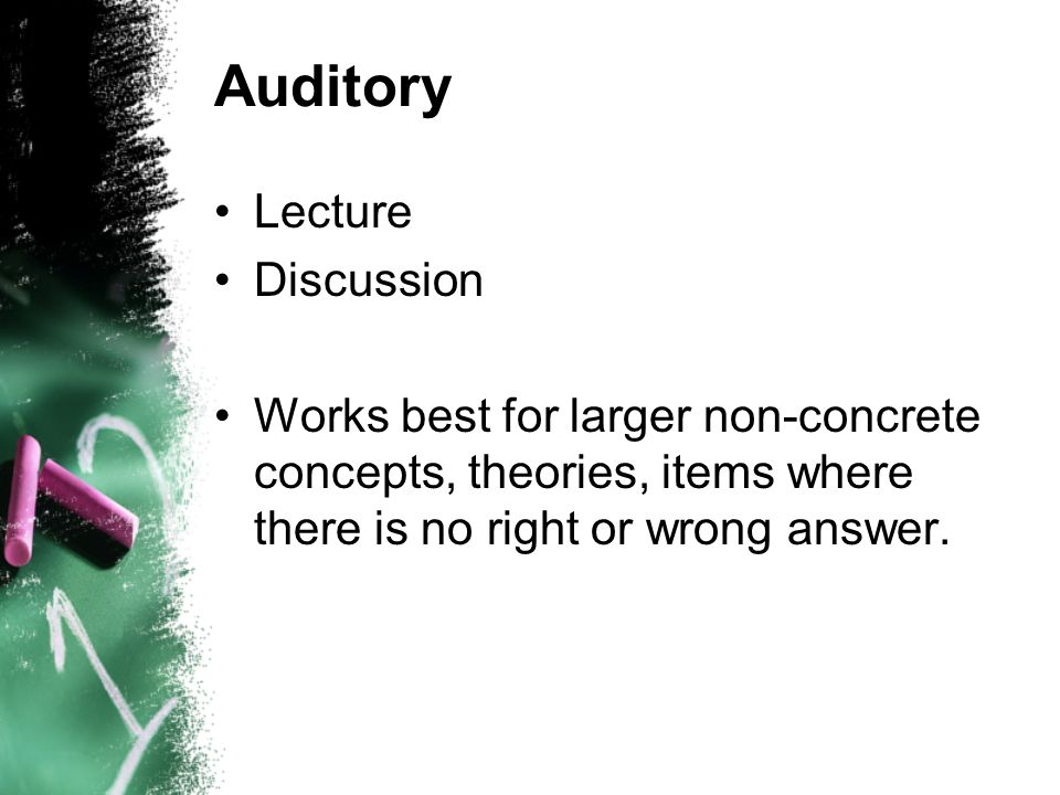 Auditory Lecture Discussion Works best for larger non-concrete concepts, theories, items where there is no right or wrong answer.