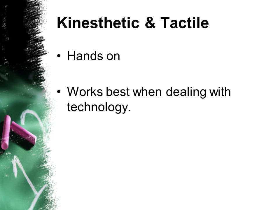 Kinesthetic & Tactile Hands on Works best when dealing with technology.