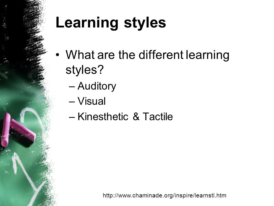 Learning styles What are the different learning styles? –Auditory –Visual –Kinesthetic & Tactile http://www.chaminade.org/inspire/learnstl.htm