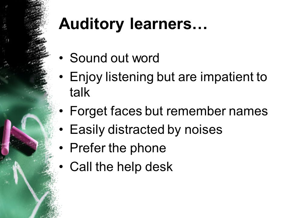 Auditory learners… Sound out word Enjoy listening but are impatient to talk Forget faces but remember names Easily distracted by noises Prefer the pho