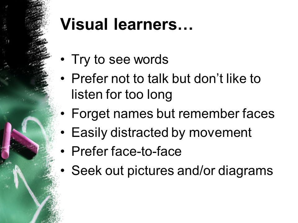 Visual learners… Try to see words Prefer not to talk but dont like to listen for too long Forget names but remember faces Easily distracted by movement Prefer face-to-face Seek out pictures and/or diagrams