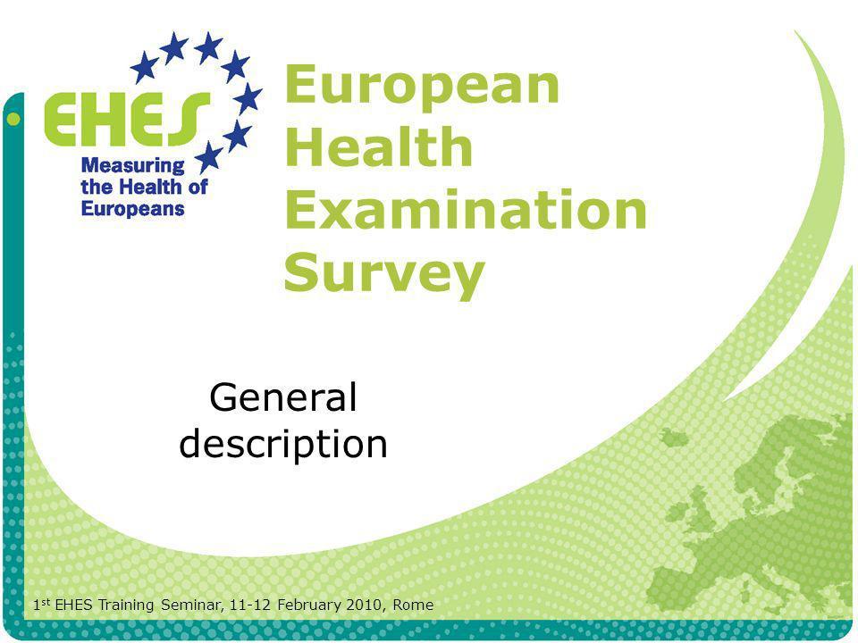 European Health Examination Survey General description 1 st EHES Training Seminar, 11-12 February 2010, Rome