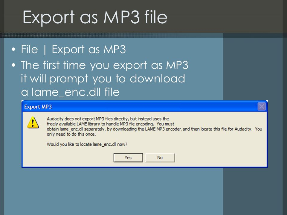 Export as MP3 file File | Export as MP3 The first time you export as MP3 it will prompt you to download a lame_enc.dll file