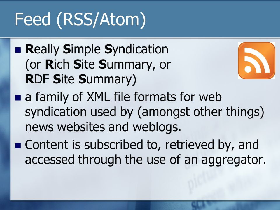 Feed (RSS/Atom) Really Simple Syndication (or Rich Site Summary, or RDF Site Summary) a family of XML file formats for web syndication used by (amongs