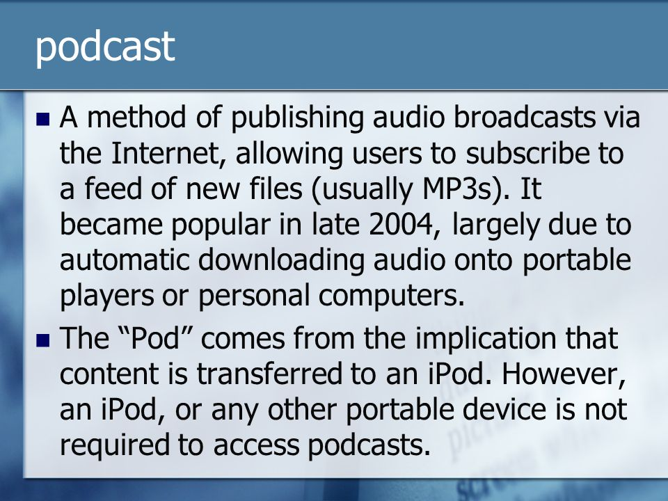podcast A method of publishing audio broadcasts via the Internet, allowing users to subscribe to a feed of new files (usually MP3s). It became popular