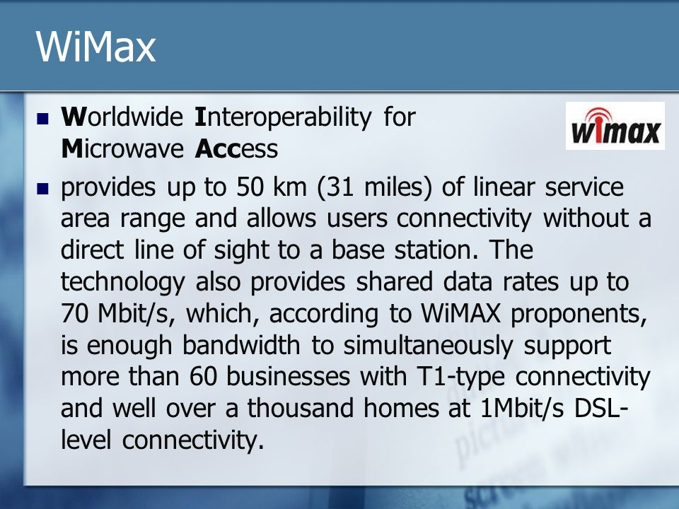 WiMax Worldwide Interoperability for Microwave Access provides up to 50 km (31 miles) of linear service area range and allows users connectivity witho
