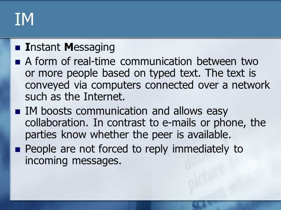 IM Instant Messaging A form of real-time communication between two or more people based on typed text.