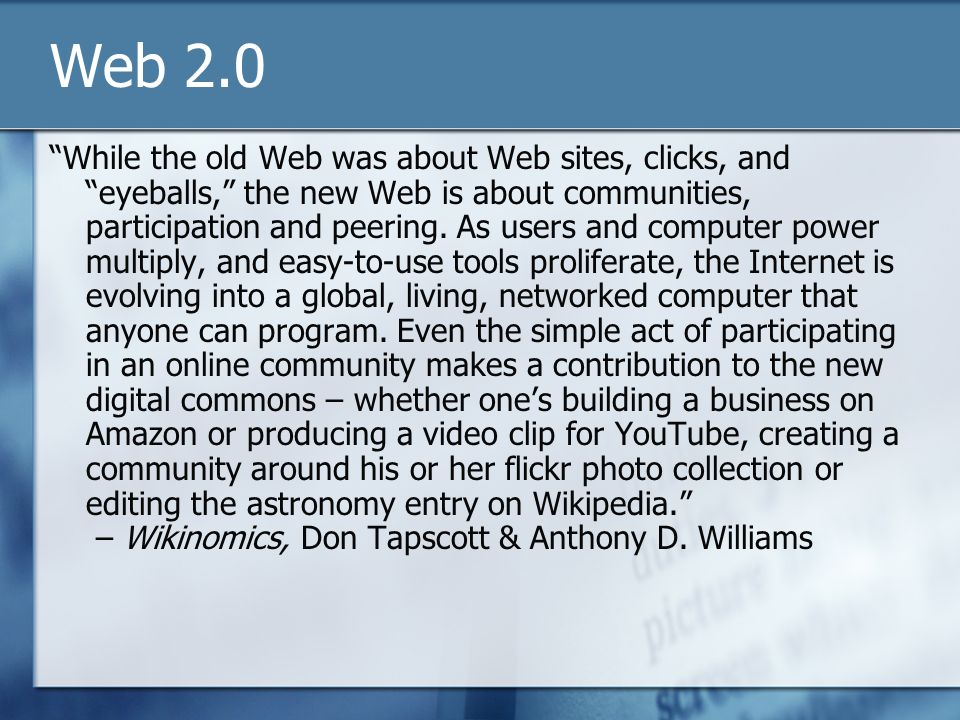 Web 2.0 While the old Web was about Web sites, clicks, and eyeballs, the new Web is about communities, participation and peering. As users and compute