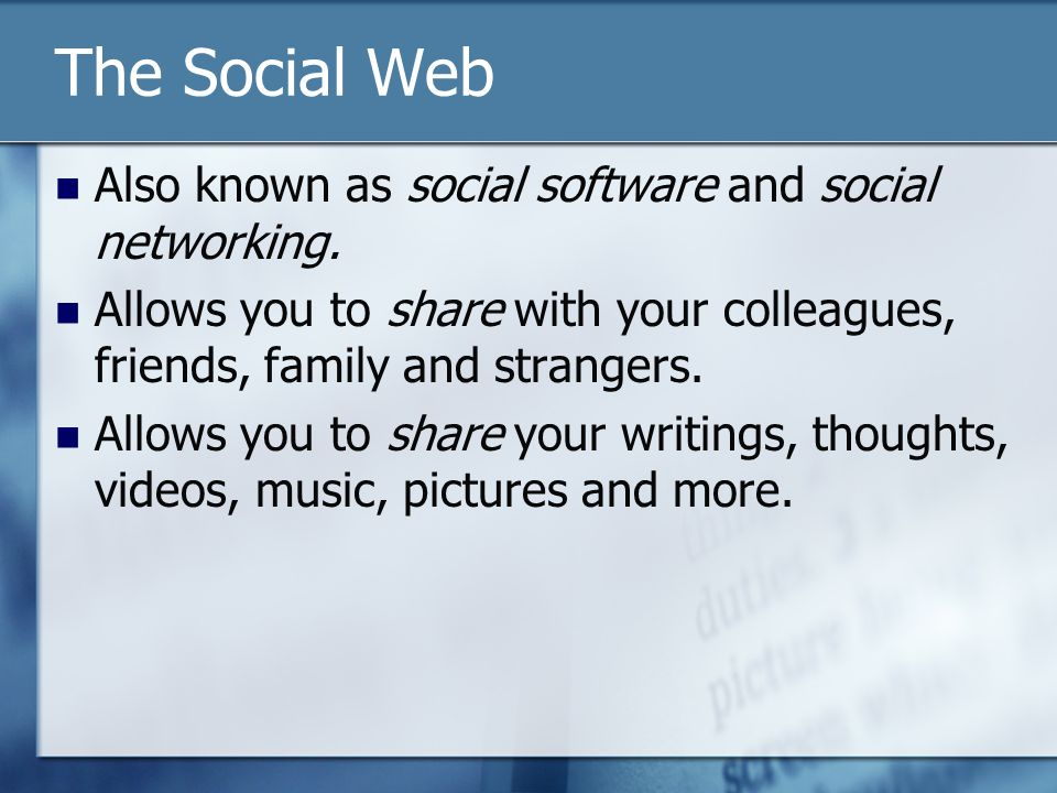 The Social Web Also known as social software and social networking. Allows you to share with your colleagues, friends, family and strangers. Allows yo