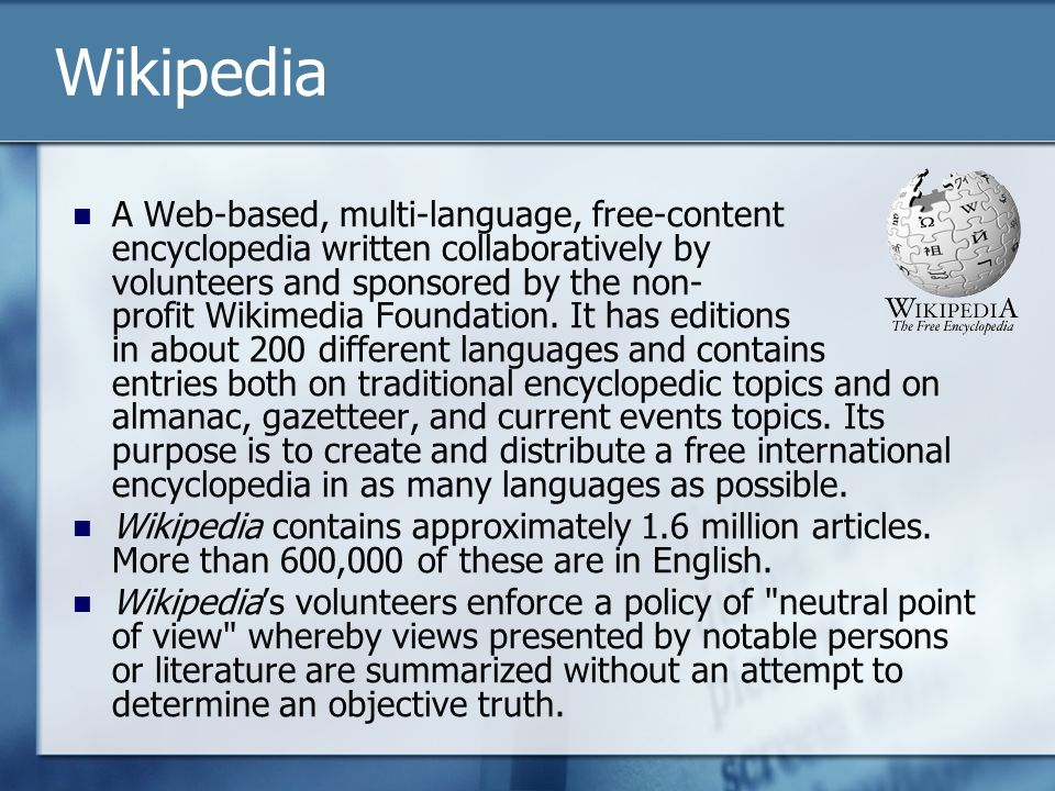 Wikipedia A Web-based, multi-language, free-content encyclopedia written collaboratively by volunteers and sponsored by the non- profit Wikimedia Foun