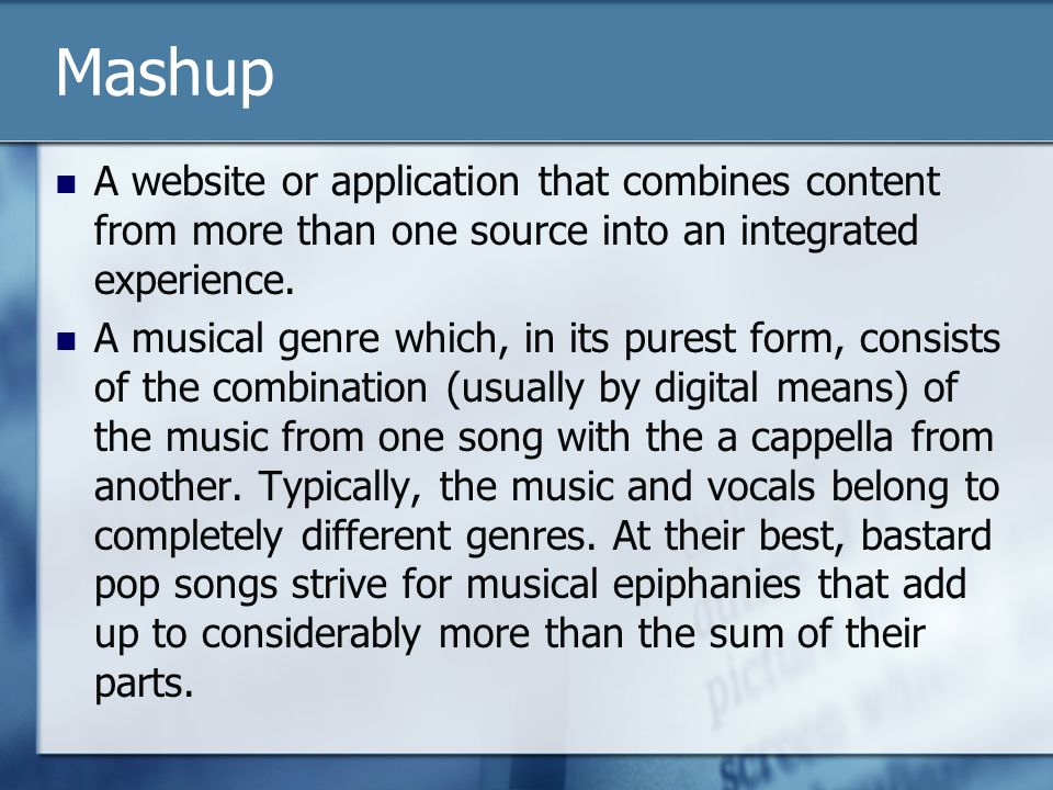 Mashup A website or application that combines content from more than one source into an integrated experience. A musical genre which, in its purest fo