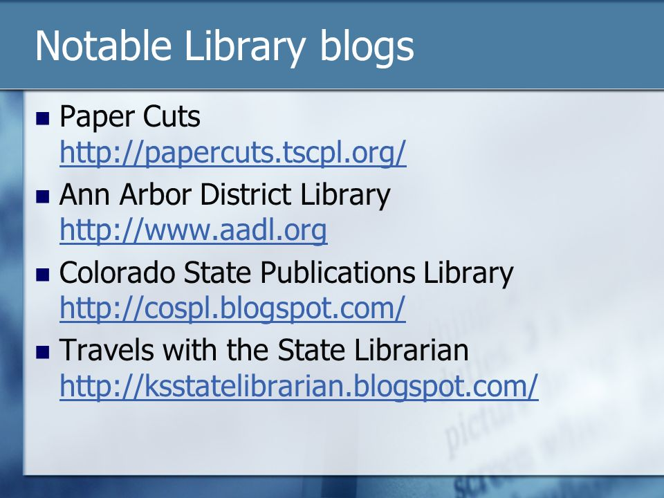 Notable Library blogs Paper Cuts http://papercuts.tscpl.org/ http://papercuts.tscpl.org/ Ann Arbor District Library http://www.aadl.org http://www.aadl.org Colorado State Publications Library http://cospl.blogspot.com/ http://cospl.blogspot.com/ Travels with the State Librarian http://ksstatelibrarian.blogspot.com/ http://ksstatelibrarian.blogspot.com/