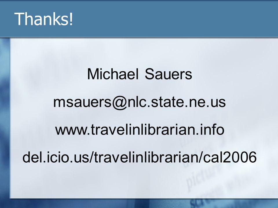 Thanks! Michael Sauers msauers@nlc.state.ne.us www.travelinlibrarian.info del.icio.us/travelinlibrarian/cal2006