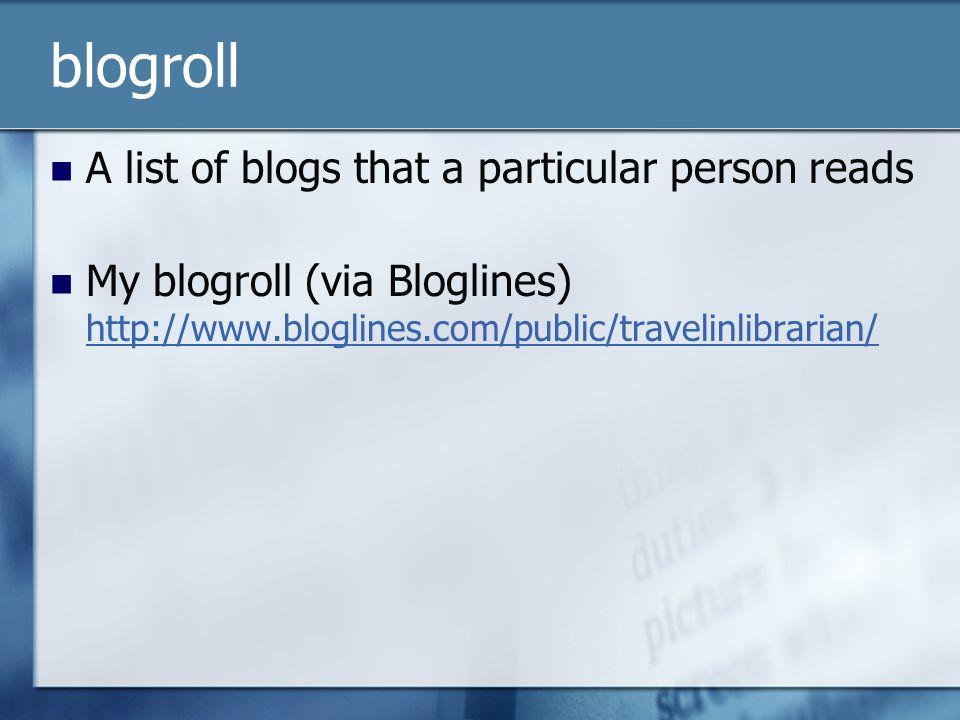 blogroll A list of blogs that a particular person reads My blogroll (via Bloglines) http://www.bloglines.com/public/travelinlibrarian/ http://www.blog