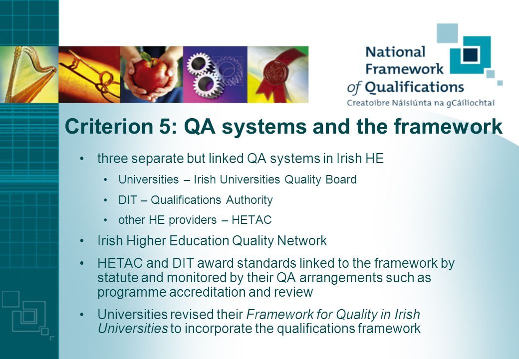 Criterion 4: Procedures for inclusion in national framework policies and criteria established and published by the National Qualifications Authority of Ireland all Irish HE bodies now using framework descriptors as descriptors of the awards they make