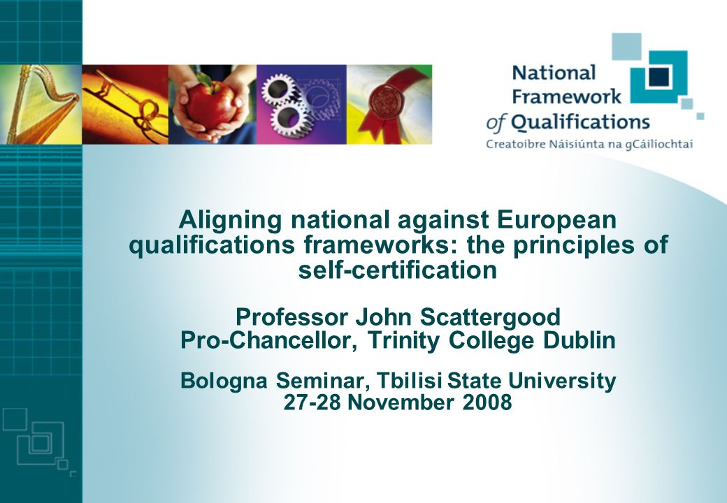 Aligning national against European qualifications frameworks: the principles of self-certification Professor John Scattergood Pro-Chancellor, Trinity College Dublin Bologna Seminar, Tbilisi State University November 2008