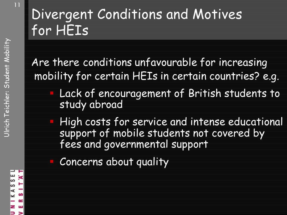 Ulrich Teichler: Student Mobility 11 Divergent Conditions and Motives for HEIs Are there conditions unfavourable for increasing mobility for certain HEIs in certain countries.
