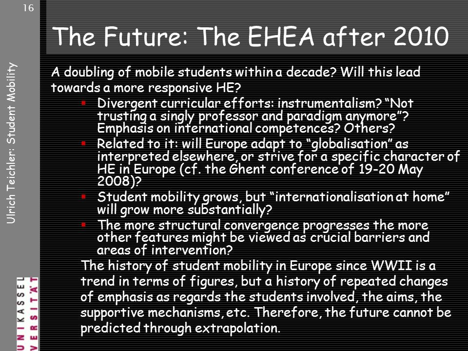 Ulrich Teichler: Student Mobility 16 The Future: The EHEA after 2010 A doubling of mobile students within a decade.
