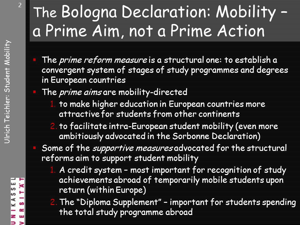 Ulrich Teichler: Student Mobility 2 The Bologna Declaration: Mobility – a Prime Aim, not a Prime Action The prime reform measure is a structural one: to establish a convergent system of stages of study programmes and degrees in European countries The prime aims are mobility-directed 1.to make higher education in European countries more attractive for students from other continents 2.to facilitate intra-European student mobility (even more ambitiously advocated in the Sorbonne Declaration) Some of the supportive measures advocated for the structural reforms aim to support student mobility 1.A credit system – most important for recognition of study achievements abroad of temporarily mobile students upon return (within Europe) 2.The Diploma Supplement – important for students spending the total study programme abroad