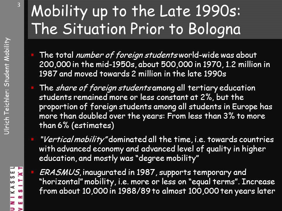 Ulrich Teichler: Student Mobility 3 Mobility up to the Late 1990s: The Situation Prior to Bologna The total number of foreign students world-wide was about 200,000 in the mid-1950s, about 500,000 in 1970, 1.2 million in 1987 and moved towards 2 million in the late 1990s The share of foreign students among all tertiary education students remained more or less constant at 2%, but the proportion of foreign students among all students in Europe has more than doubled over the years: From less than 3% to more than 6% (estimates) Vertical mobility dominated all the time, i.e.