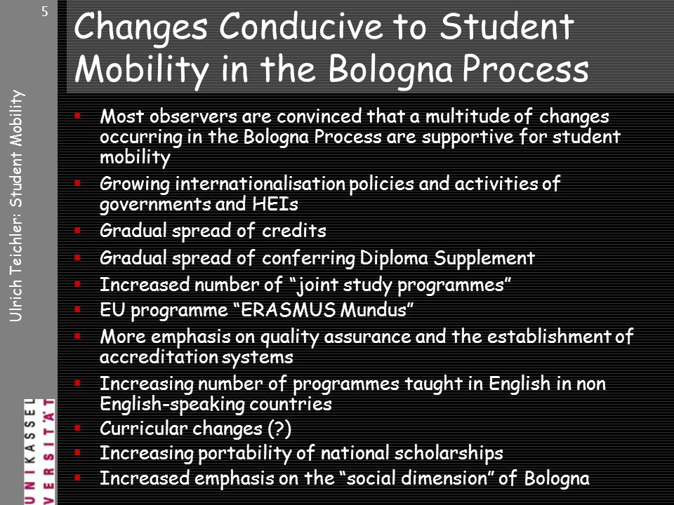 Ulrich Teichler: Student Mobility 5 Changes Conducive to Student Mobility in the Bologna Process Most observers are convinced that a multitude of changes occurring in the Bologna Process are supportive for student mobility Growing internationalisation policies and activities of governments and HEIs Gradual spread of credits Gradual spread of conferring Diploma Supplement Increased number of joint study programmes EU programme ERASMUS Mundus More emphasis on quality assurance and the establishment of accreditation systems Increasing number of programmes taught in English in non English-speaking countries Curricular changes ( ) Increasing portability of national scholarships Increased emphasis on the social dimension of Bologna