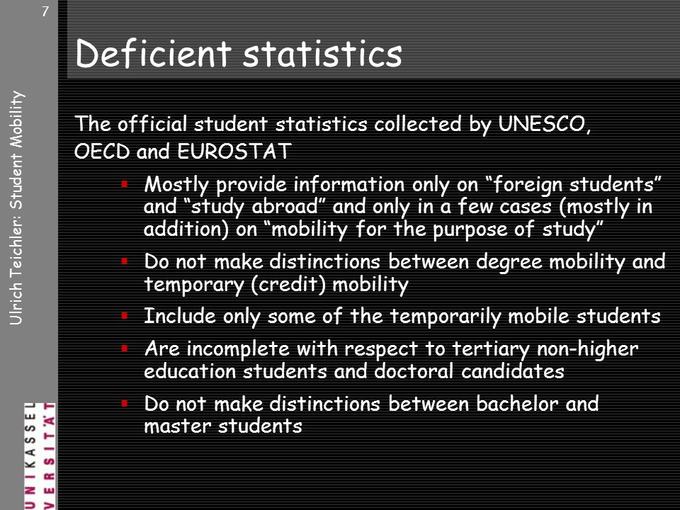 Ulrich Teichler: Student Mobility 7 Deficient statistics The official student statistics collected by UNESCO, OECD and EUROSTAT Mostly provide information only on foreign students and study abroad and only in a few cases (mostly in addition) on mobility for the purpose of study Do not make distinctions between degree mobility and temporary (credit) mobility Include only some of the temporarily mobile students Are incomplete with respect to tertiary non-higher education students and doctoral candidates Do not make distinctions between bachelor and master students