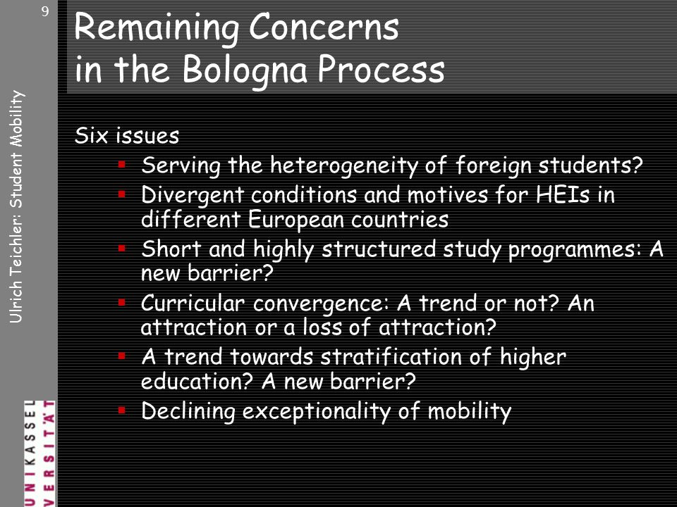 Ulrich Teichler: Student Mobility 9 Remaining Concerns in the Bologna Process Six issues Serving the heterogeneity of foreign students.