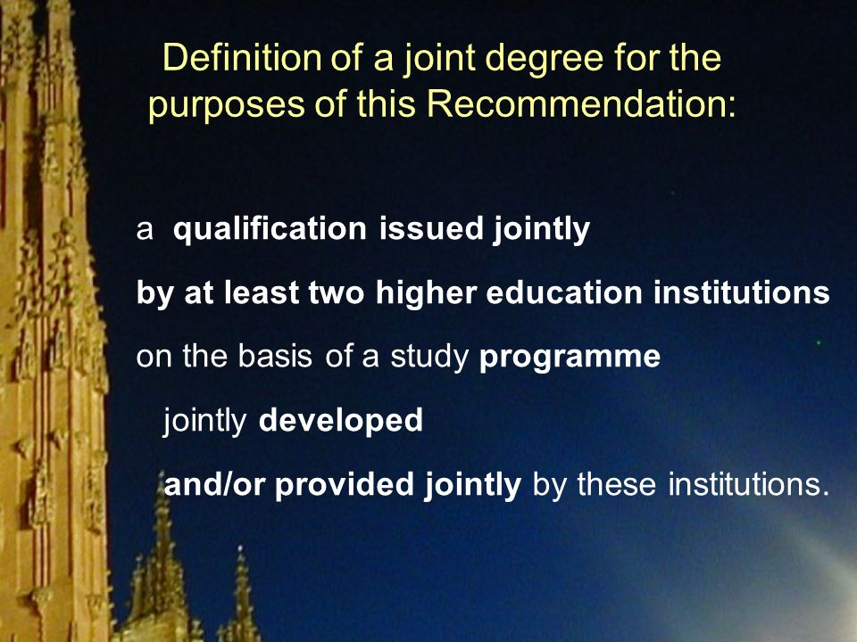 Definition of a joint degree for the purposes of this Recommendation: a qualification issued jointly by at least two higher education institutions on the basis of a study programme jointly developed and/or provided jointly by these institutions.