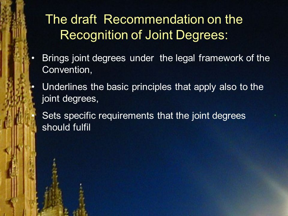 The draft Recommendation on the Recognition of Joint Degrees: Brings joint degrees under the legal framework of the Convention, Underlines the basic principles that apply also to the joint degrees, Sets specific requirements that the joint degrees should fulfil