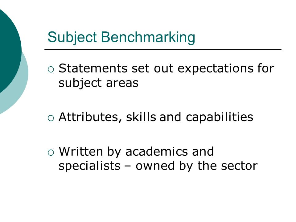 Subject Benchmarking Statements set out expectations for subject areas Attributes, skills and capabilities Written by academics and specialists – owne