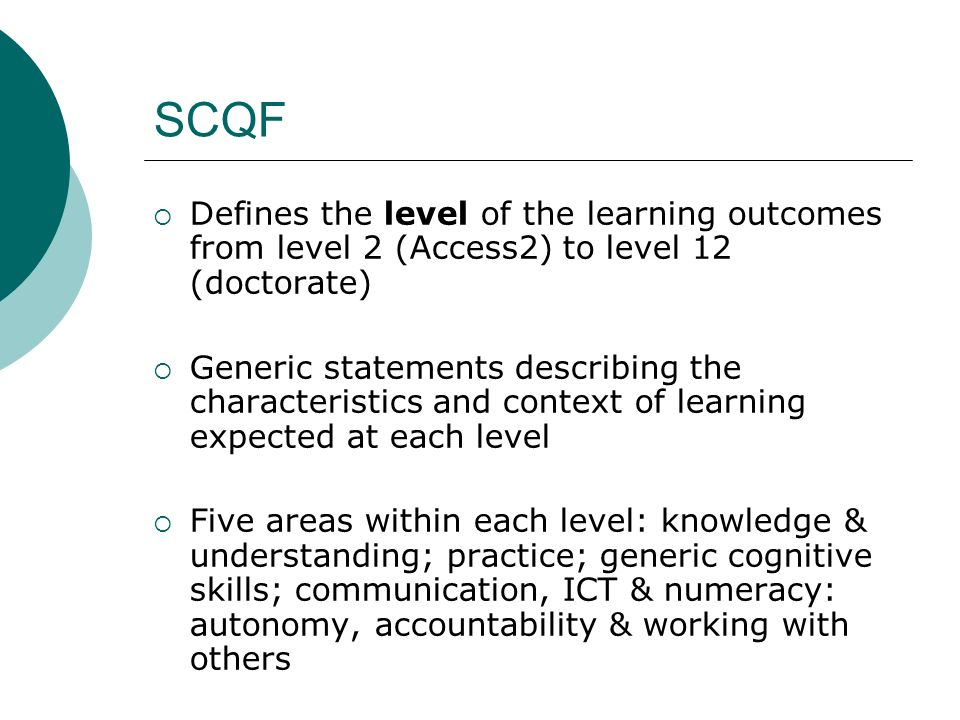 SCQF Defines the level of the learning outcomes from level 2 (Access2) to level 12 (doctorate) Generic statements describing the characteristics and c