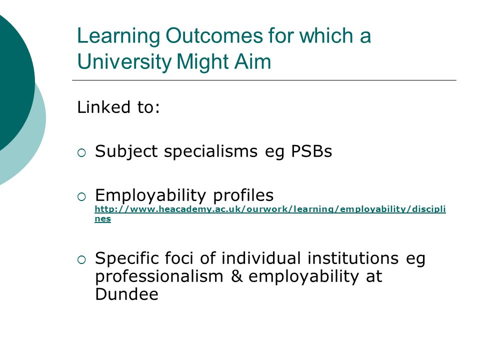 Learning Outcomes for which a University Might Aim Linked to: Subject specialisms eg PSBs Employability profiles http://www.heacademy.ac.uk/ourwork/le